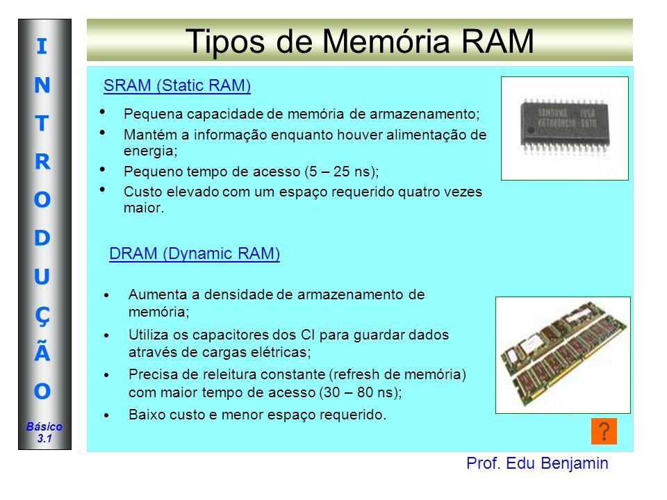 Prof. Edu Benjamin INTRODUÇÃOINTRODUÇÃO Básico 3.1 Tipos de Memória RAM Pequena capacidade de memória de armazenamento; Mantém a informação enquanto h
