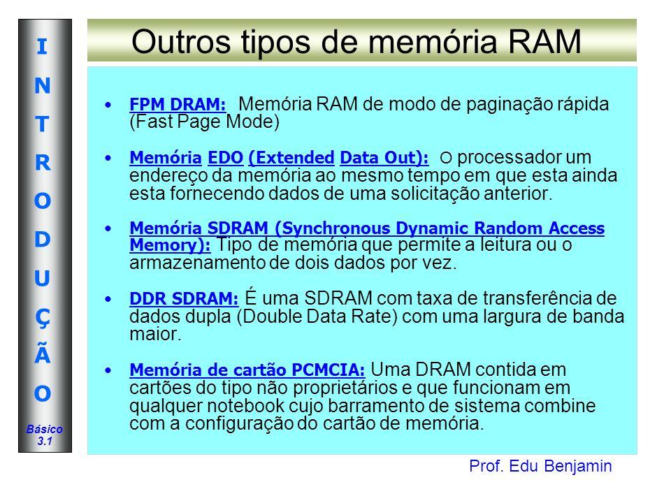 Prof. Edu Benjamin INTRODUÇÃOINTRODUÇÃO Básico 3.1 Outros tipos de memória RAM FPM DRAM: Memória RAM de modo de paginação rápida (Fast Page Mode) Memó