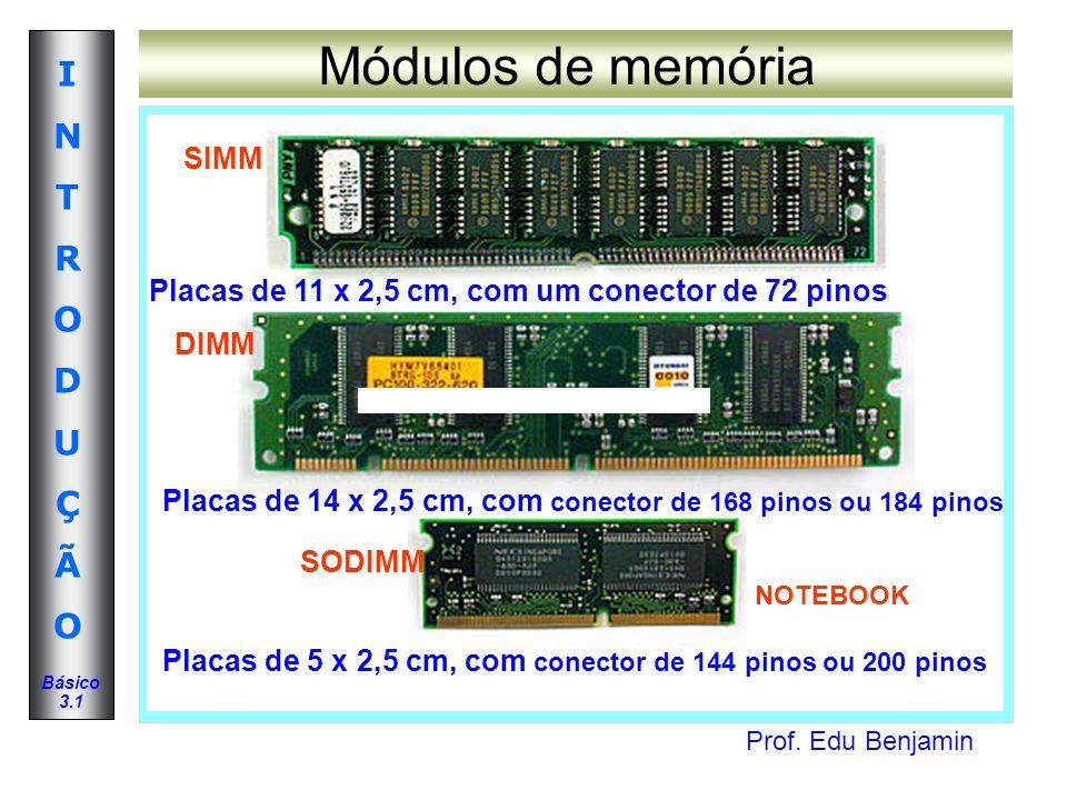 Prof. Edu Benjamin INTRODUÇÃOINTRODUÇÃO Básico 3.1 Módulos de memória Placas de 11 x 2,5 cm, com um conector de 72 pinos Placas de 14 x 2,5 cm, com co