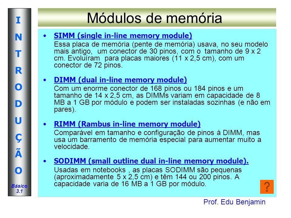 Prof. Edu Benjamin INTRODUÇÃOINTRODUÇÃO Básico 3.1 Módulos de memória SIMM (single in-line memory module) Essa placa de memória (pente de memória) usa