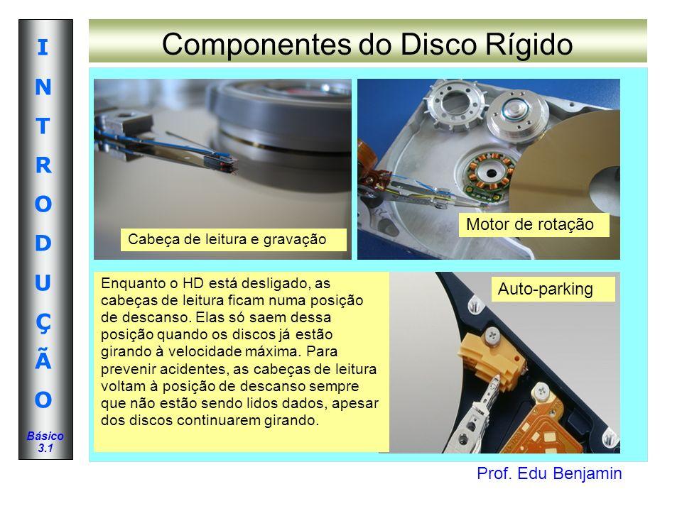 Prof. Edu Benjamin INTRODUÇÃOINTRODUÇÃO Básico 3.1 Componentes do Disco Rígido Auto-parking Cabeça de leitura e gravação Motor de rotação Enquanto o H