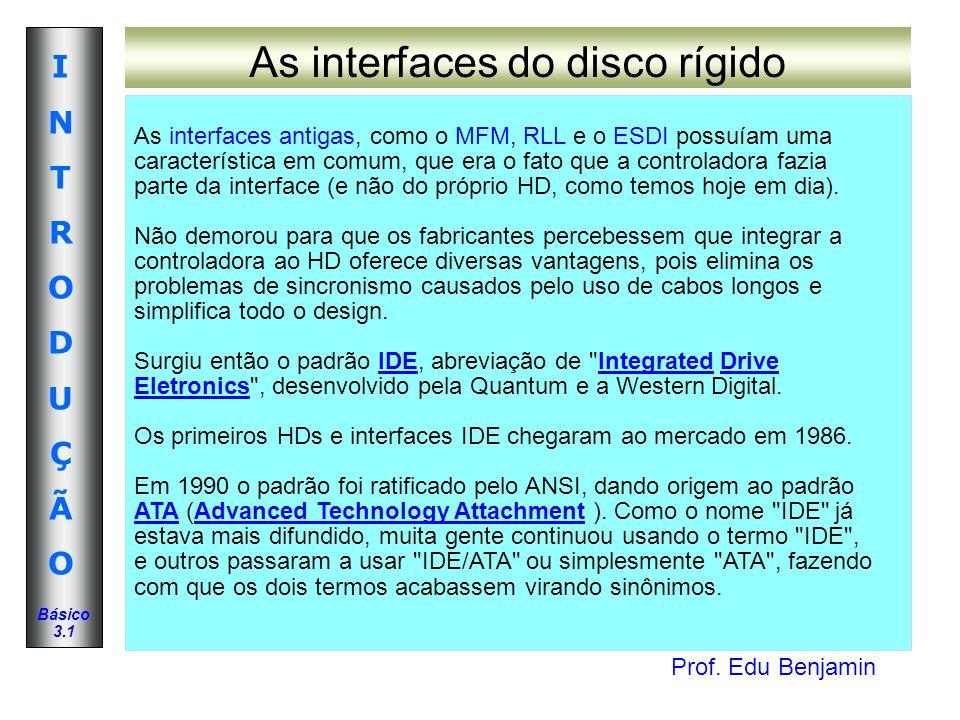 Prof. Edu Benjamin INTRODUÇÃOINTRODUÇÃO Básico 3.1 As interfaces do disco rígido As interfaces antigas, como o MFM, RLL e o ESDI possuíam uma caracter