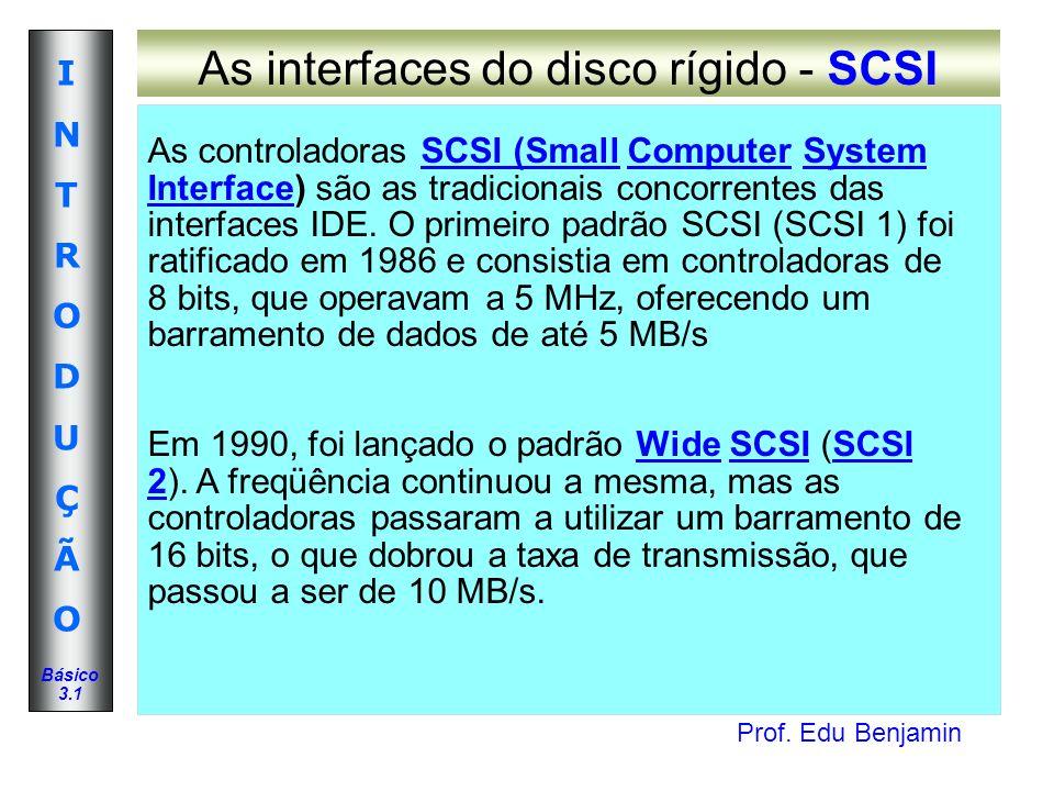 Prof. Edu Benjamin INTRODUÇÃOINTRODUÇÃO Básico 3.1 As interfaces do disco rígido - SCSI As controladoras SCSI (Small Computer System Interface) são as
