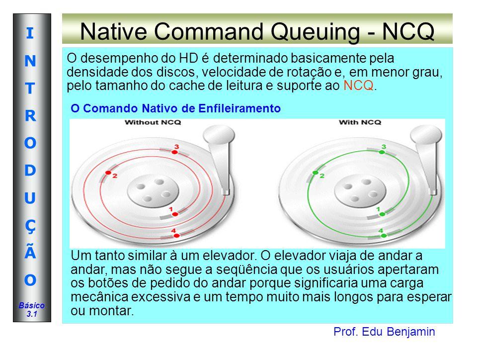 Prof. Edu Benjamin INTRODUÇÃOINTRODUÇÃO Básico 3.1 Native Command Queuing - NCQ O desempenho do HD é determinado basicamente pela densidade dos discos
