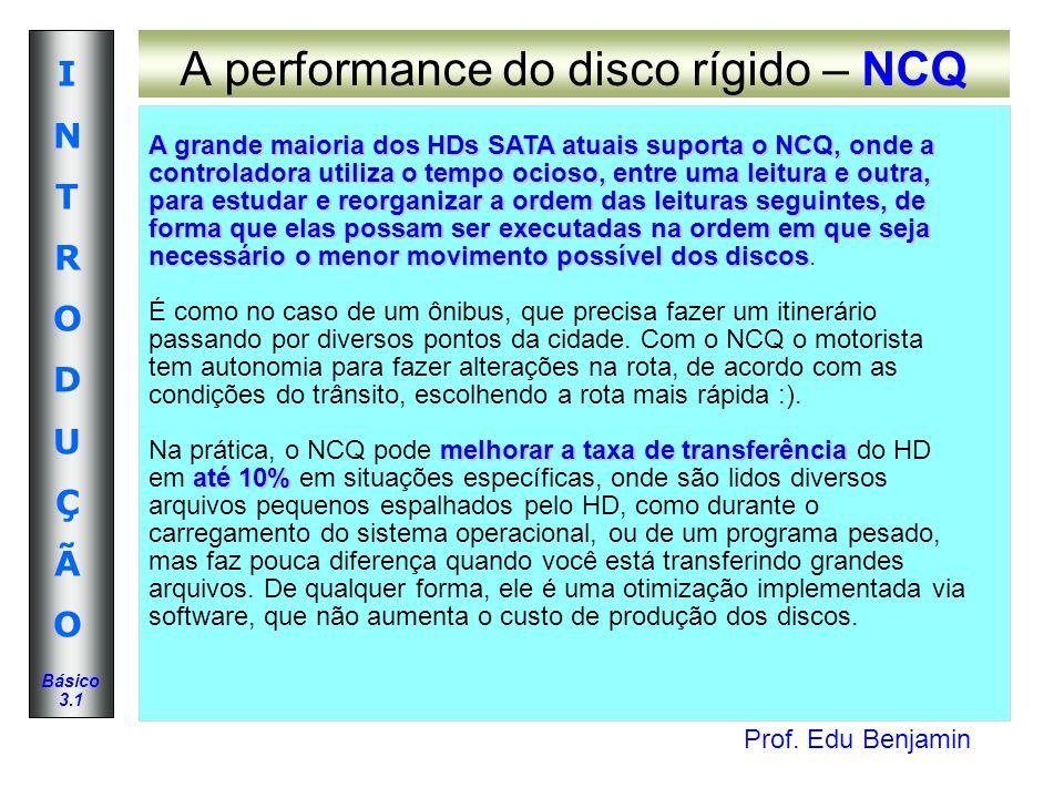 Prof. Edu Benjamin INTRODUÇÃOINTRODUÇÃO Básico 3.1 A performance do disco rígido – NCQ A grande maioria dos HDs SATA atuais suporta o NCQ, onde a cont