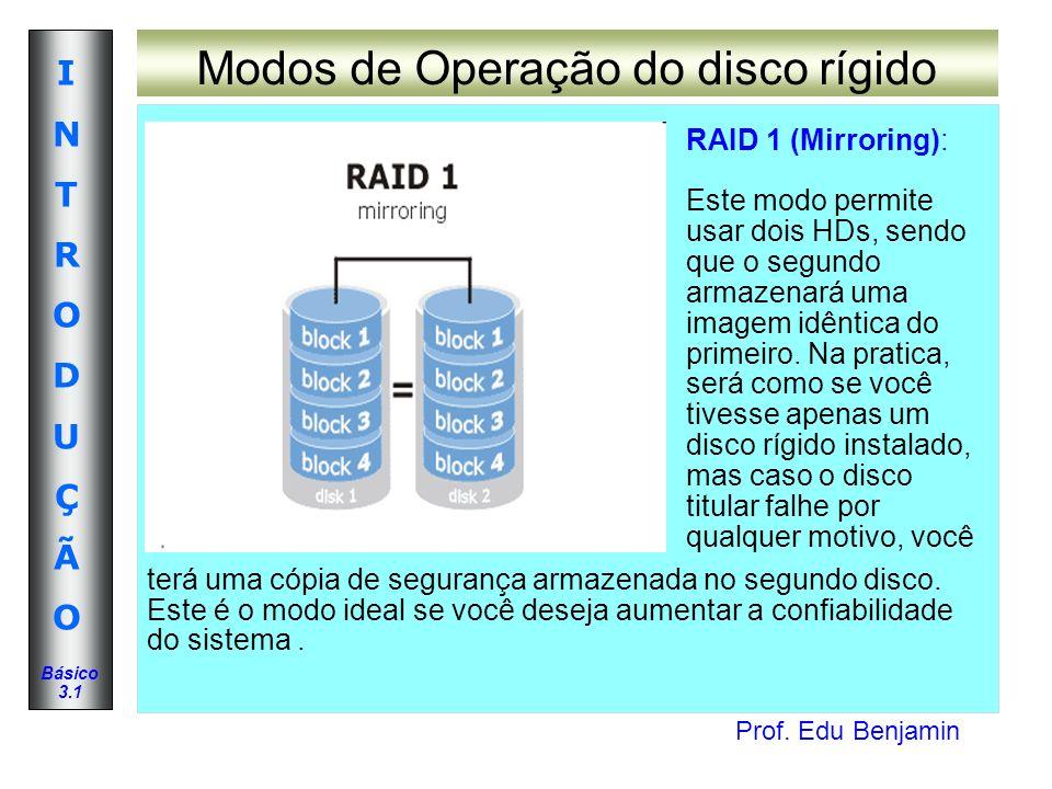Prof. Edu Benjamin INTRODUÇÃOINTRODUÇÃO Básico 3.1 Modos de Operação do disco rígido RAID 1 (Mirroring): Este modo permite usar dois HDs, sendo que o