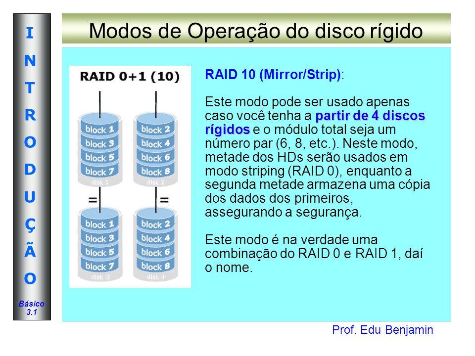 Prof. Edu Benjamin INTRODUÇÃOINTRODUÇÃO Básico 3.1 Modos de Operação do disco rígido RAID 10 (Mirror/Strip): partir de 4 discos rígidos Este modo pode