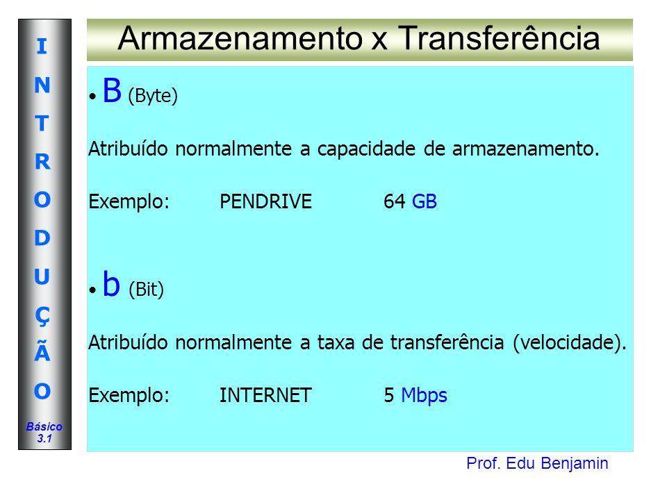 Prof. Edu Benjamin INTRODUÇÃOINTRODUÇÃO Básico 3.1 Armazenamento x Transferência B (Byte) Atribuído normalmente a capacidade de armazenamento. Exemplo
