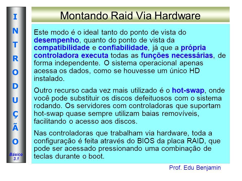 Prof. Edu Benjamin INTRODUÇÃOINTRODUÇÃO Básico 3.1 Montando Raid Via Hardware desempenho compatibilidadeconfiabilidadeprópria controladoraexecutafunçõ
