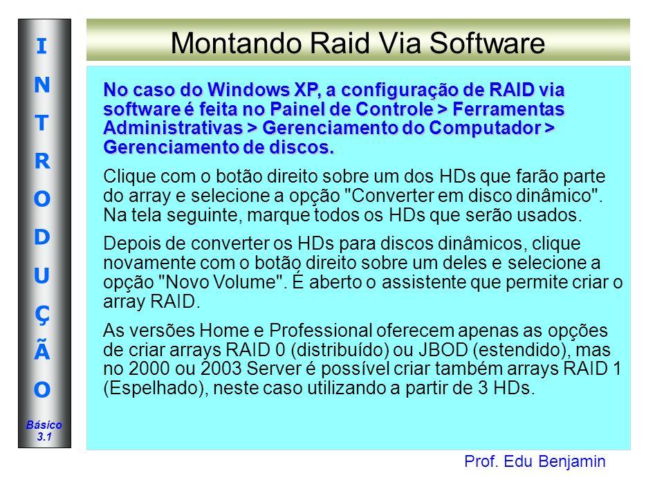 Prof. Edu Benjamin INTRODUÇÃOINTRODUÇÃO Básico 3.1 Montando Raid Via Software No caso do Windows XP, a configuração de RAID via software é feita no Pa
