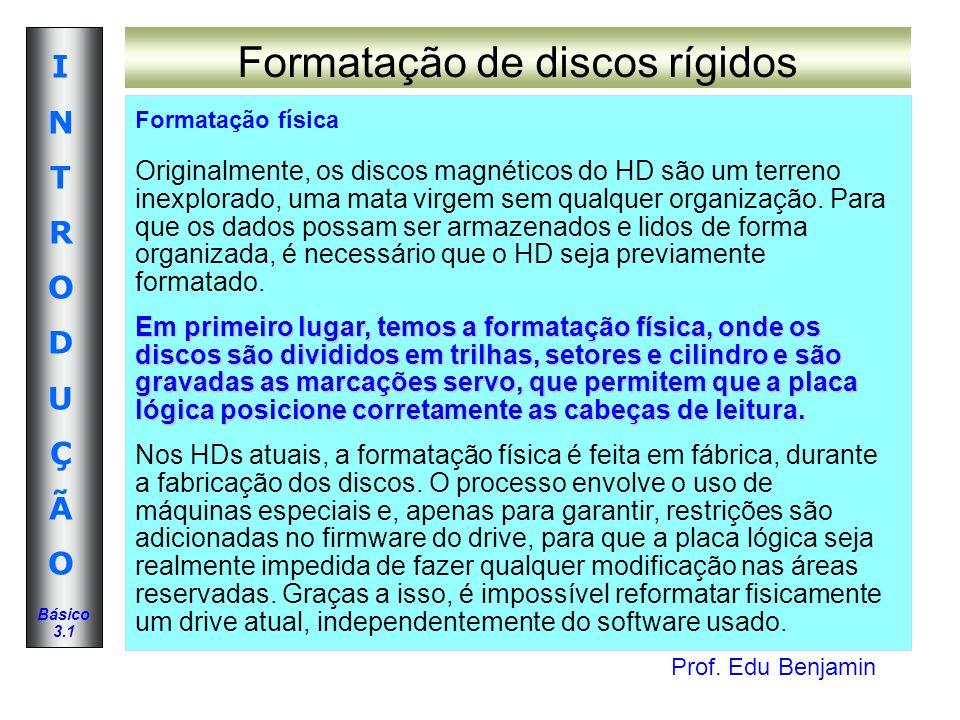 Prof. Edu Benjamin INTRODUÇÃOINTRODUÇÃO Básico 3.1 Formatação de discos rígidos Formatação física Em primeiro lugar, temos a formatação física, onde o