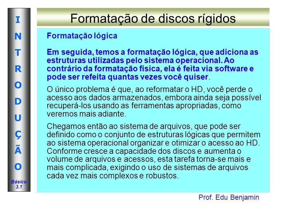 Prof. Edu Benjamin INTRODUÇÃOINTRODUÇÃO Básico 3.1 Formatação de discos rígidos Formatação lógica Em seguida, temos a formatação lógica, que adiciona