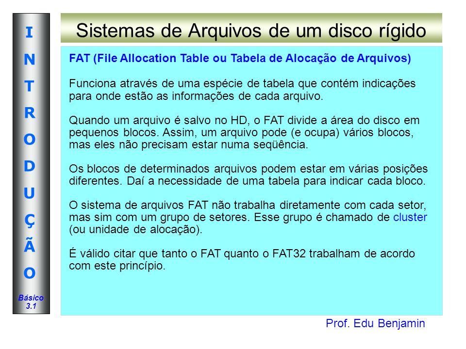 Prof. Edu Benjamin INTRODUÇÃOINTRODUÇÃO Básico 3.1 Sistemas de Arquivos de um disco rígido FAT (File Allocation Table ou Tabela de Alocação de Arquivo