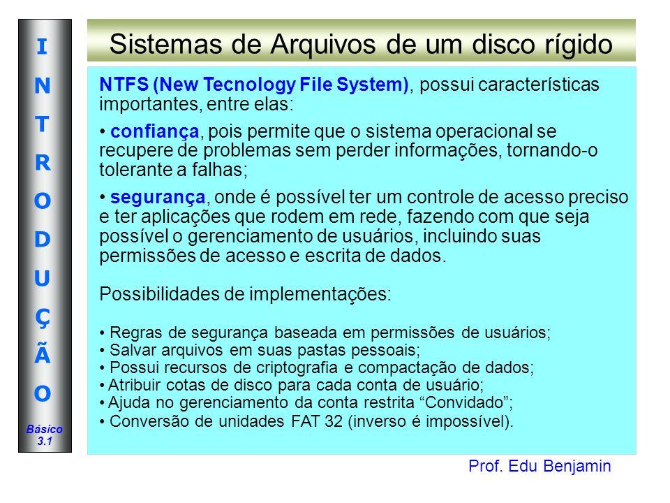 Prof. Edu Benjamin INTRODUÇÃOINTRODUÇÃO Básico 3.1 Sistemas de Arquivos de um disco rígido NTFS (New Tecnology File System), possui características im