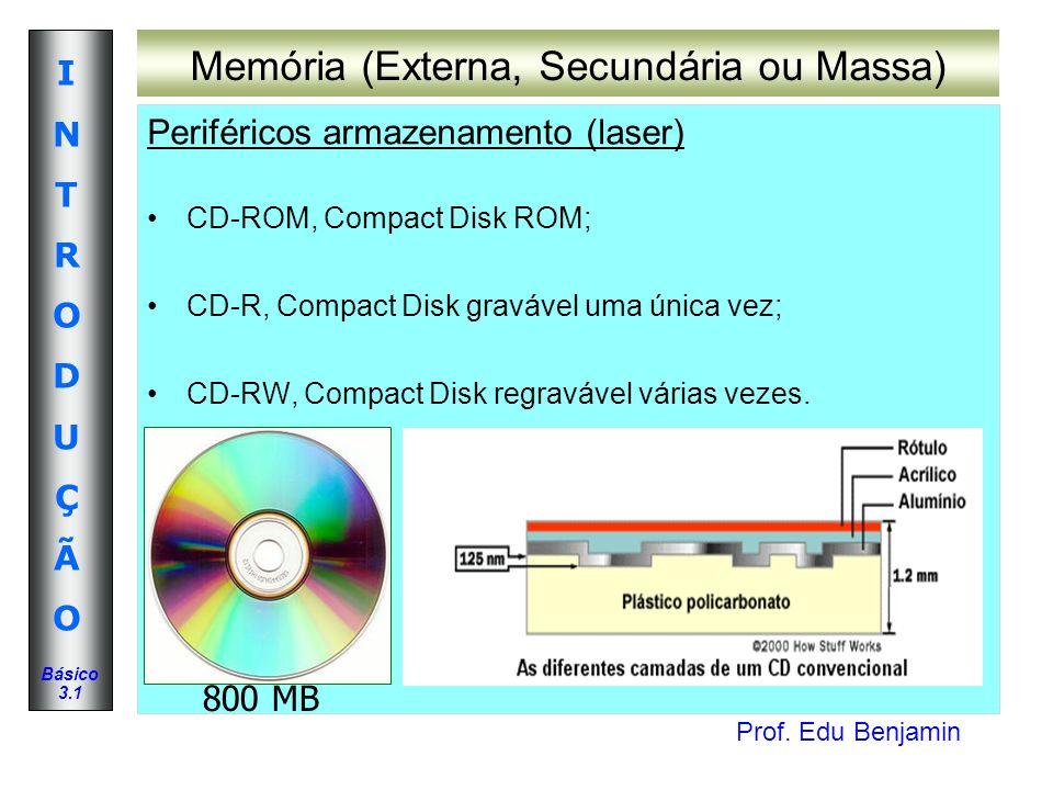 Prof. Edu Benjamin INTRODUÇÃOINTRODUÇÃO Básico 3.1 Memória (Externa, Secundária ou Massa) Periféricos armazenamento (laser) CD-ROM, Compact Disk ROM;