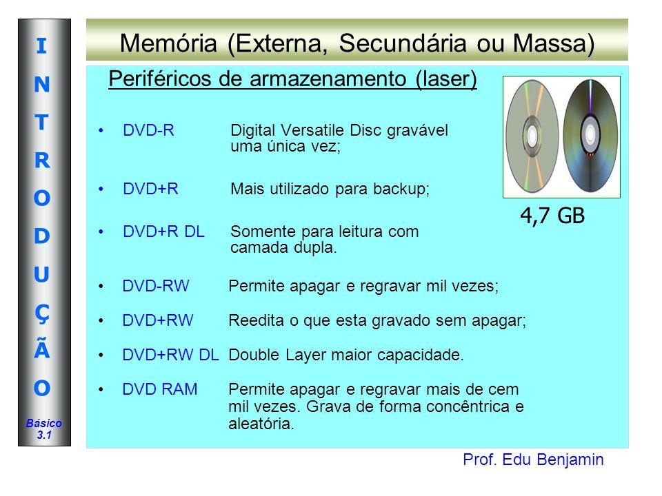 Prof. Edu Benjamin INTRODUÇÃOINTRODUÇÃO Básico 3.1 Memória (Externa, Secundária ou Massa) DVD-RDigital Versatile Disc gravável uma única vez; DVD+RMai