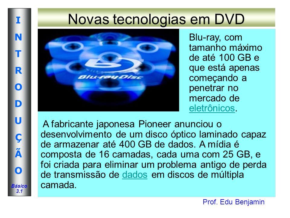 Prof. Edu Benjamin INTRODUÇÃOINTRODUÇÃO Básico 3.1 Novas tecnologias em DVD Blu-ray, com tamanho máximo de até 100 GB e que está apenas começando a pe