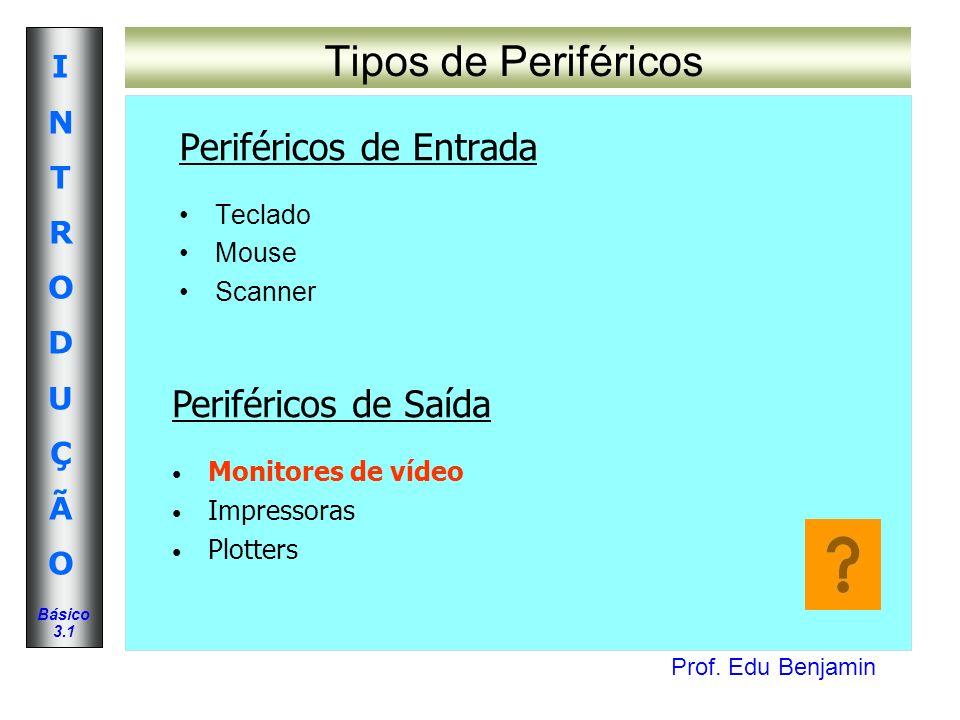 Prof. Edu Benjamin INTRODUÇÃOINTRODUÇÃO Básico 3.1 Tipos de Periféricos Periféricos de Entrada Teclado Mouse Scanner Periféricos de Saída Monitores de