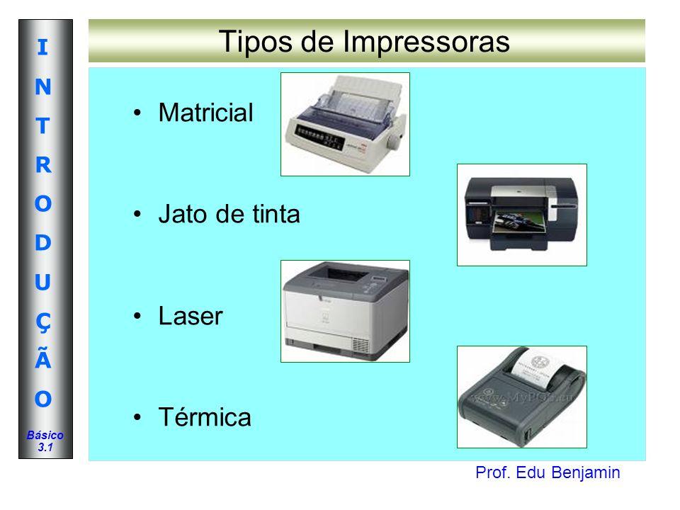 Prof. Edu Benjamin INTRODUÇÃOINTRODUÇÃO Básico 3.1 Tipos de Impressoras Matricial Jato de tinta Laser Térmica