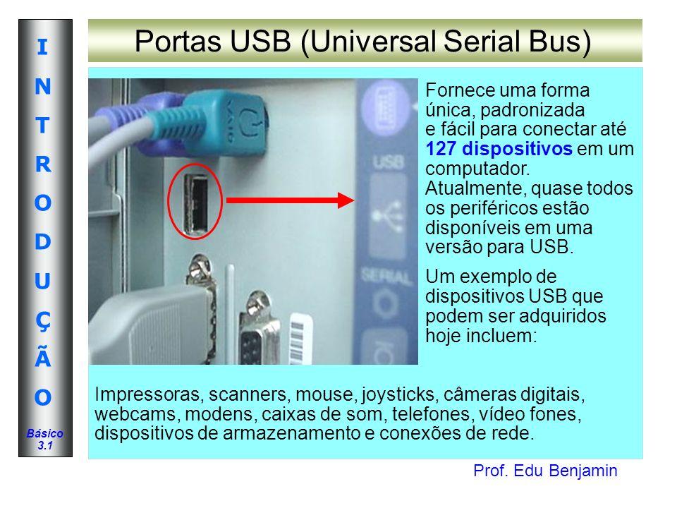 Prof. Edu Benjamin INTRODUÇÃOINTRODUÇÃO Básico 3.1 Portas USB (Universal Serial Bus) Fornece uma forma única, padronizada e fácil para conectar até 12