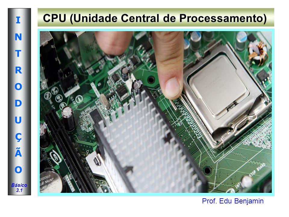 Prof. Edu Benjamin INTRODUÇÃOINTRODUÇÃO Básico 3.1 CPU (Unidade Central de Processamento)