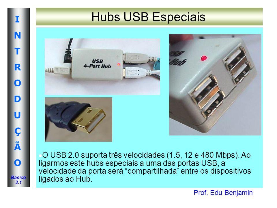 Prof. Edu Benjamin INTRODUÇÃOINTRODUÇÃO Básico 3.1 Hubs USB Especiais O USB 2.0 suporta três velocidades (1.5, 12 e 480 Mbps). Ao ligarmos este hubs e
