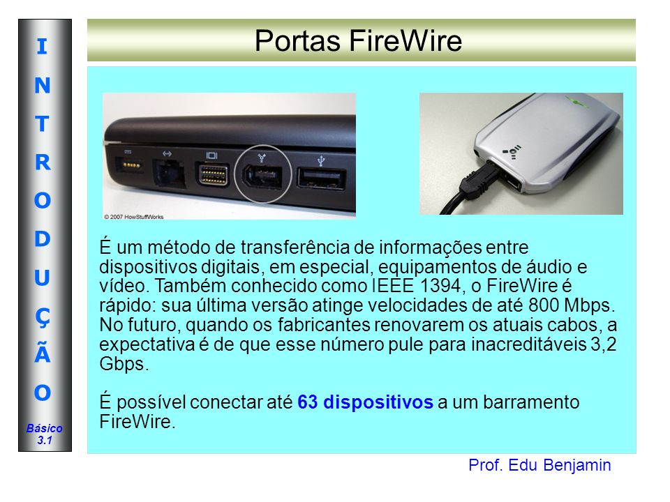 Prof. Edu Benjamin INTRODUÇÃOINTRODUÇÃO Básico 3.1 Portas FireWire É um método de transferência de informações entre dispositivos digitais, em especia