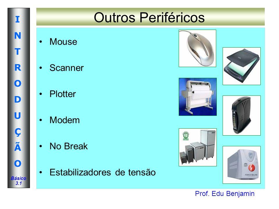 Prof. Edu Benjamin INTRODUÇÃOINTRODUÇÃO Básico 3.1 Mouse Scanner Plotter Modem No Break Estabilizadores de tensão Outros Periféricos