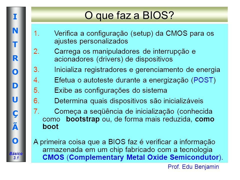 Prof. Edu Benjamin INTRODUÇÃOINTRODUÇÃO Básico 3.1 O que faz a BIOS? 1. Verifica a configuração (setup) da CMOS para os ajustes personalizados 2. Carr