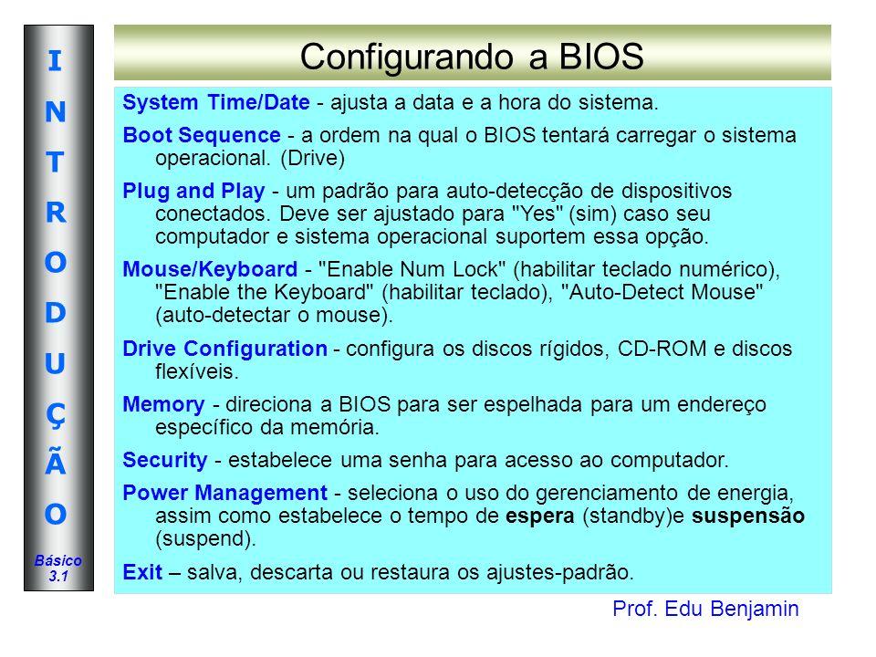 Prof. Edu Benjamin INTRODUÇÃOINTRODUÇÃO Básico 3.1 Configurando a BIOS System Time/Date - ajusta a data e a hora do sistema. Boot Sequence - a ordem n