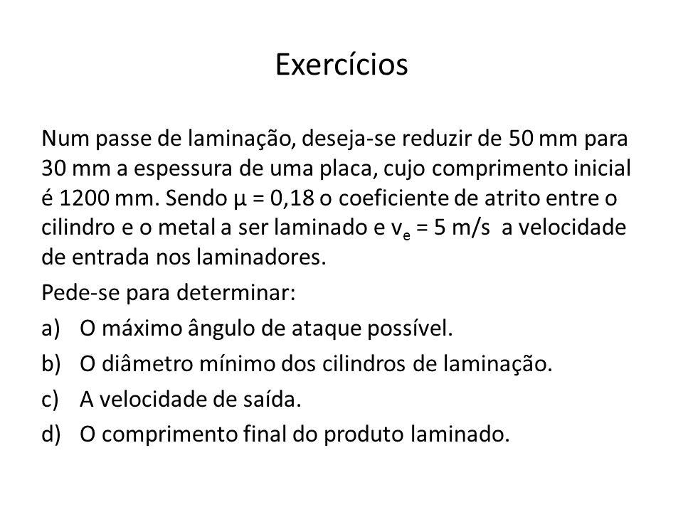 Exercícios Num passe de laminação, deseja-se reduzir de 50 mm para 30 mm a espessura de uma placa, cujo comprimento inicial é 1200 mm.