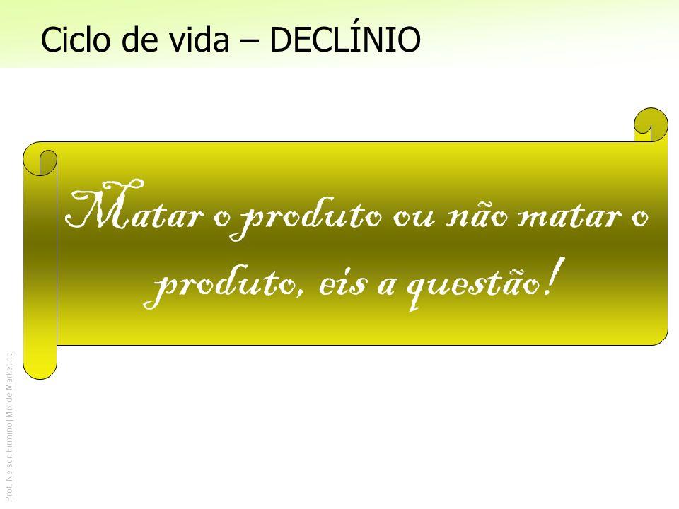 Prof. Nelson Firmino | Mix de Marketing Ciclo de vida – DECLÍNIO Matar o produto ou não matar o produto, eis a questão!