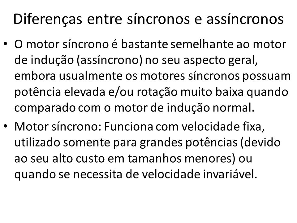 Diferenças entre síncronos e assíncronos O motor síncrono é bastante semelhante ao motor de indução (assíncrono) no seu aspecto geral, embora usualmen