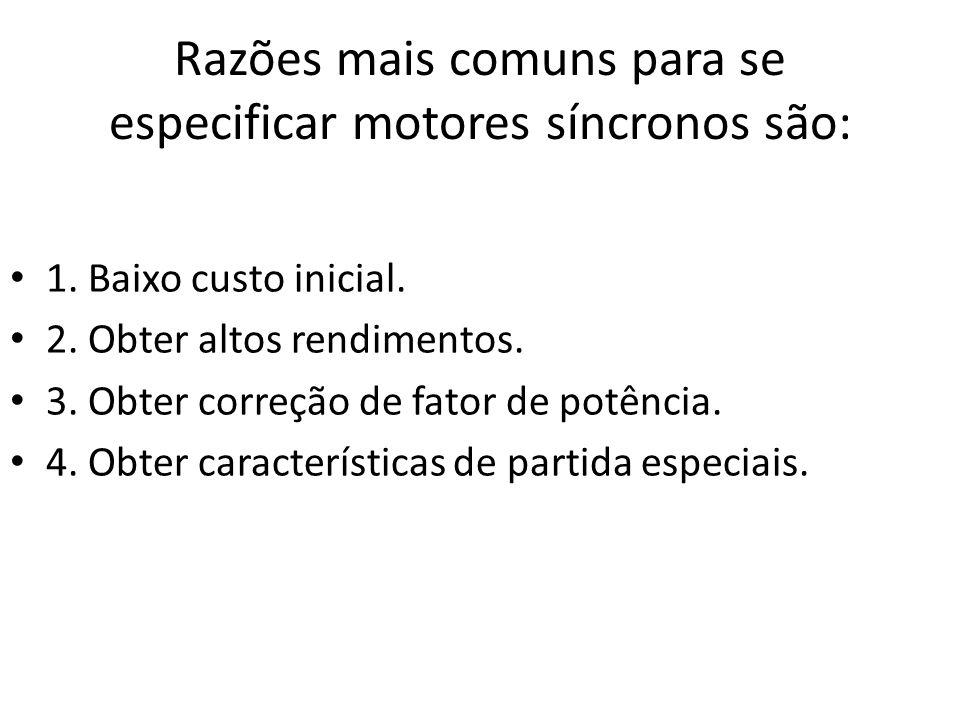 Razões mais comuns para se especificar motores síncronos são: 1. Baixo custo inicial. 2. Obter altos rendimentos. 3. Obter correção de fator de potênc