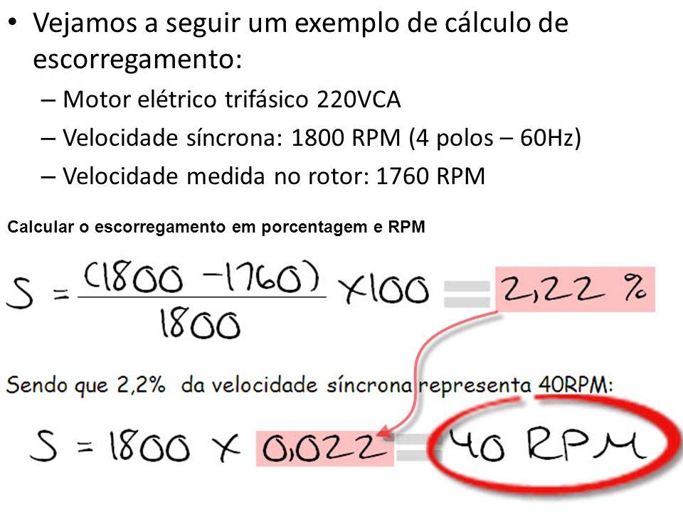 Vejamos a seguir um exemplo de cálculo de escorregamento: – Motor elétrico trifásico 220VCA – Velocidade síncrona: 1800 RPM (4 polos – 60Hz) – Velocid