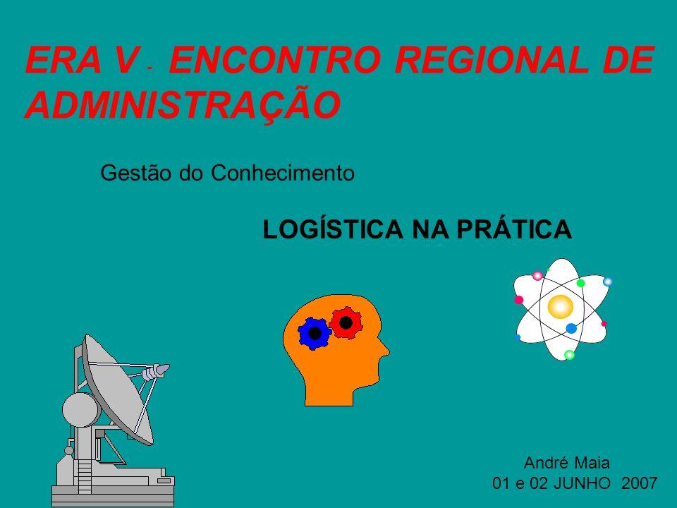 ERA V - ENCONTRO REGIONAL DE ADMINISTRAÇÃO Gestão do Conhecimento LOGÍSTICA NA PRÁTICA André Maia 01 e 02 JUNHO 2007