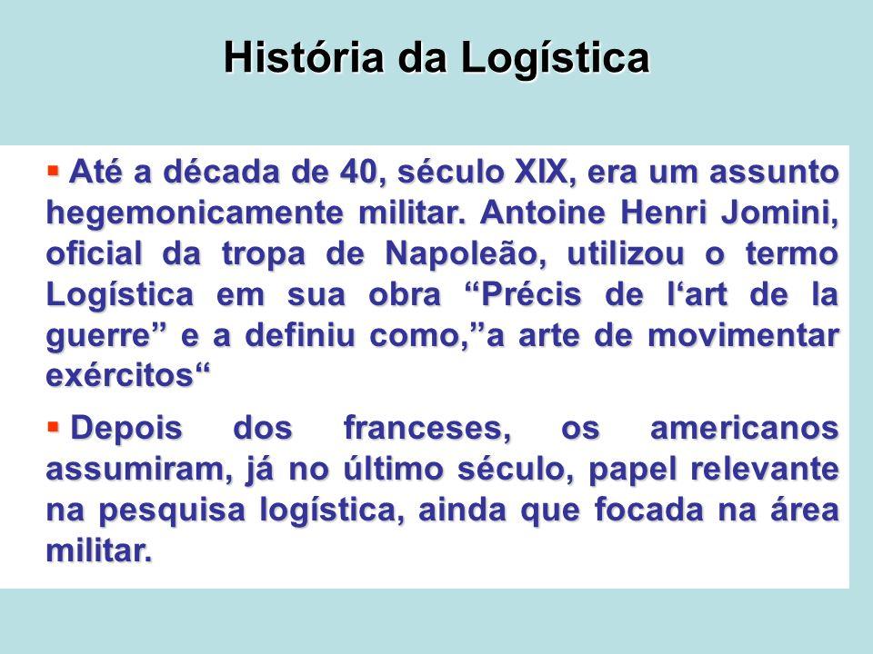 História da Logística Até a década de 40, século XIX, era um assunto hegemonicamente militar. Antoine Henri Jomini, oficial da tropa de Napoleão, util