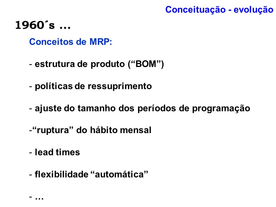 1960´s... Conceituação - evolução Conceitos de MRP: - estrutura de produto (BOM) - políticas de ressuprimento - ajuste do tamanho dos períodos de prog