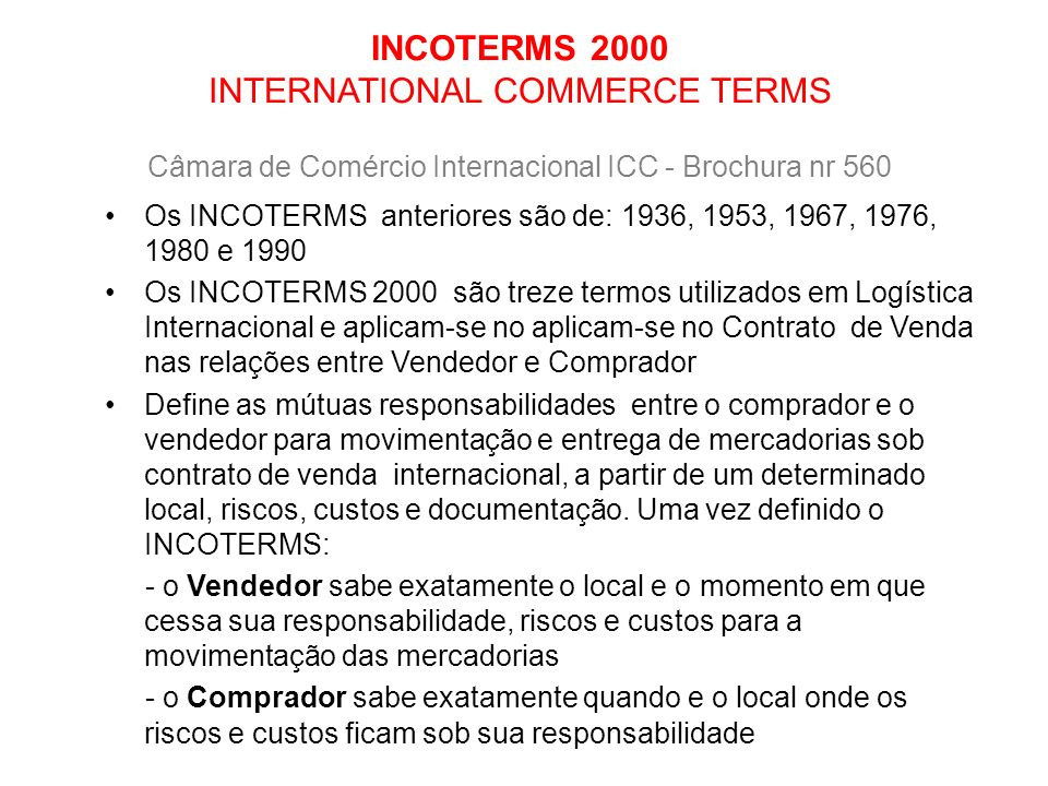 INCOTERMS 2000 INTERNATIONAL COMMERCE TERMS Câmara de Comércio Internacional ICC - Brochura nr 560 Os INCOTERMS anteriores são de: 1936, 1953, 1967, 1