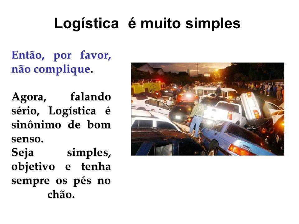 Então, por favor, não complique. Agora, falando sério, Logística é sinônimo de bom senso. Seja simples, objetivo e tenha sempre os pés no chão. Logíst