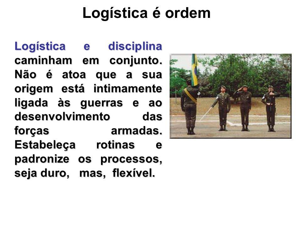 Logística é ordem Logística e disciplina caminham em conjunto. Não é atoa que a sua origem está intimamente ligada às guerras e ao desenvolvimento das