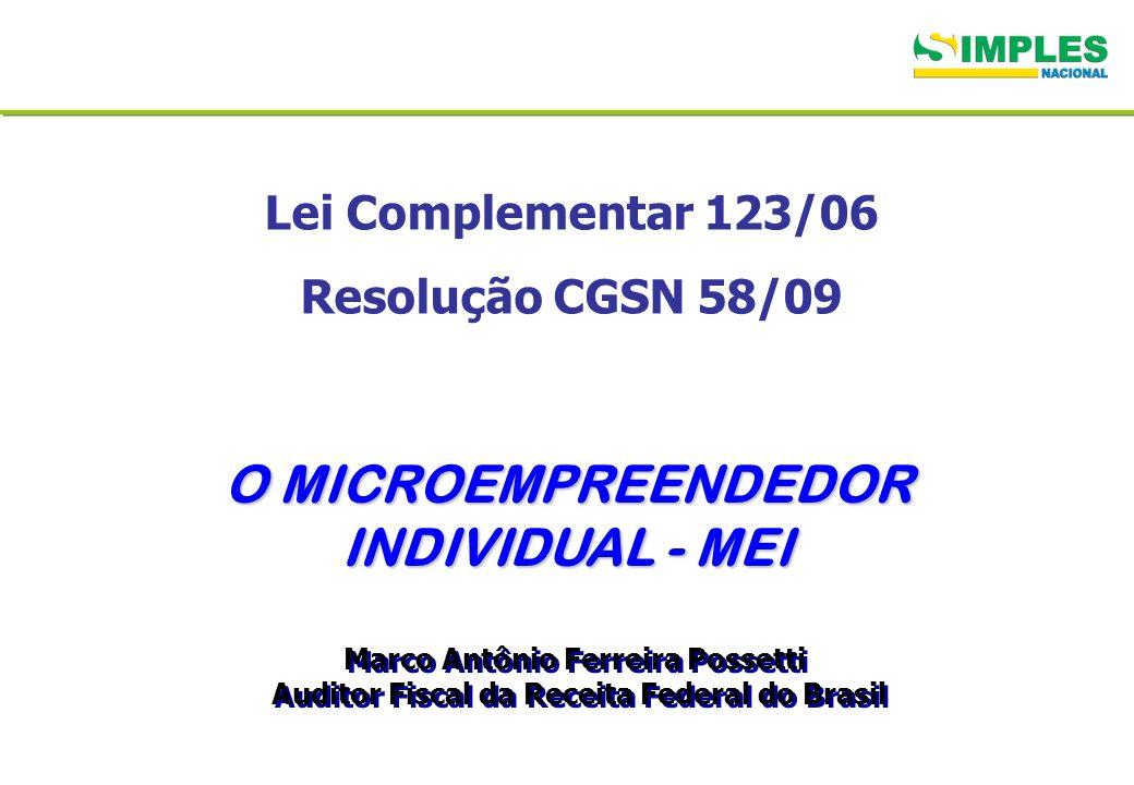 Lei Complementar 123/06 Resolução CGSN 58/09 O MICROEMPREENDEDOR INDIVIDUAL - MEI Marco Antônio Ferreira Possetti Auditor Fiscal da Receita Federal do