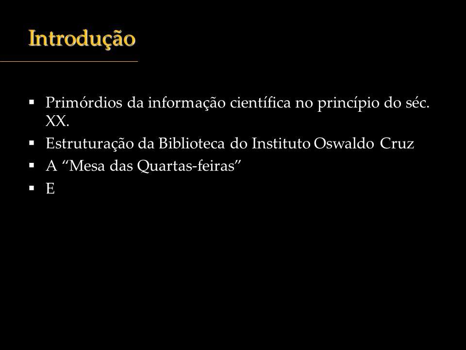 Introdução Primórdios da informação científica no princípio do séc. XX. Estruturação da Biblioteca do Instituto Oswaldo Cruz A Mesa das Quartas-feiras