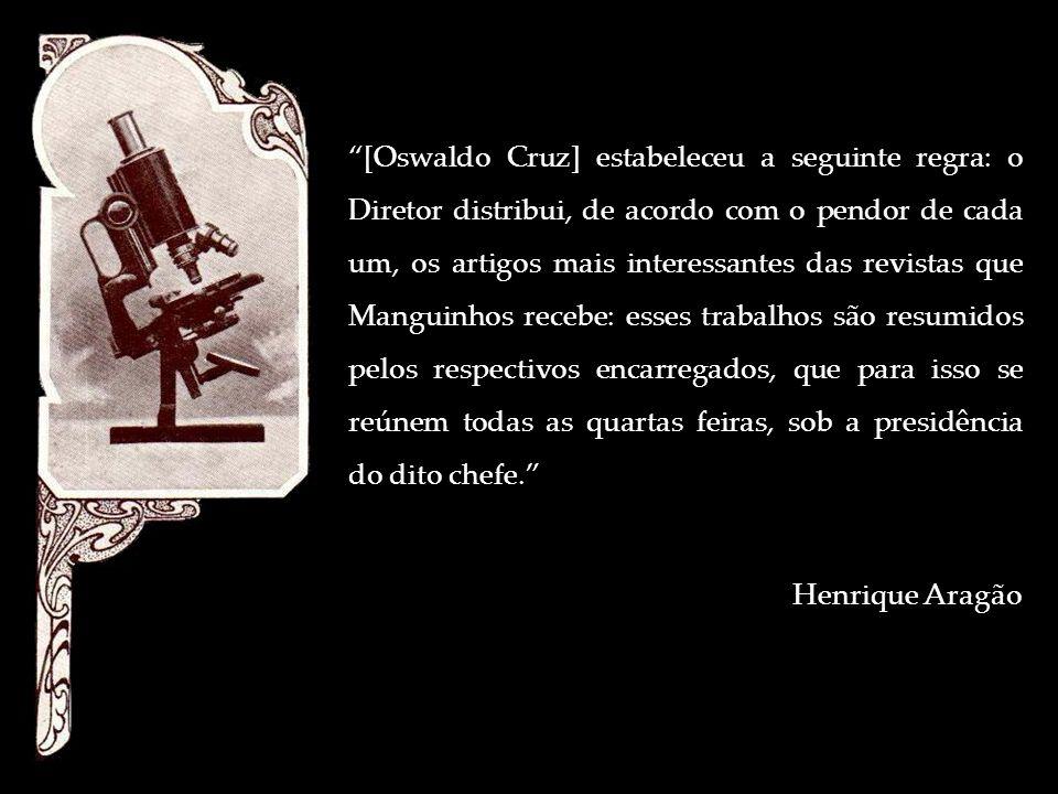 [Oswaldo Cruz] estabeleceu a seguinte regra: o Diretor distribui, de acordo com o pendor de cada um, os artigos mais interessantes das revistas que Ma