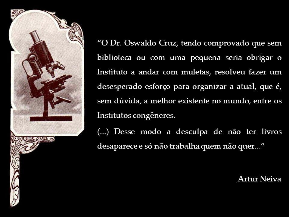 O Dr. Oswaldo Cruz, tendo comprovado que sem biblioteca ou com uma pequena seria obrigar o Instituto a andar com muletas, resolveu fazer um desesperad