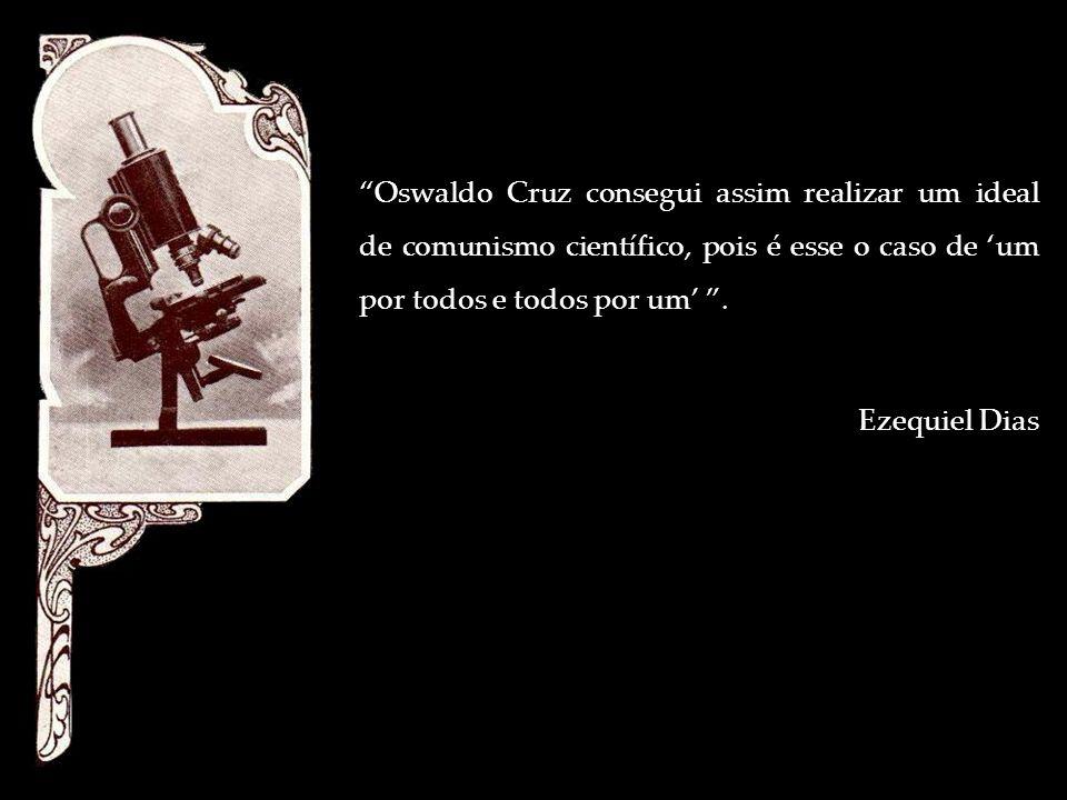 Oswaldo Cruz consegui assim realizar um ideal de comunismo científico, pois é esse o caso de um por todos e todos por um. Ezequiel Dias