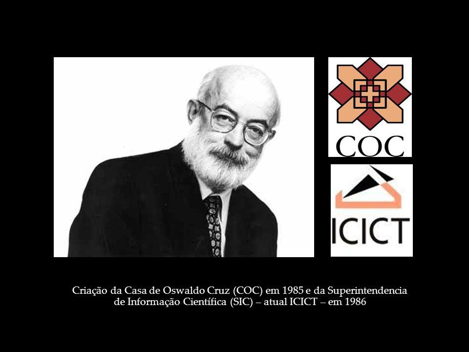 Criação da Casa de Oswaldo Cruz (COC) em 1985 e da Superintendencia de Informação Científica (SIC) – atual ICICT – em 1986