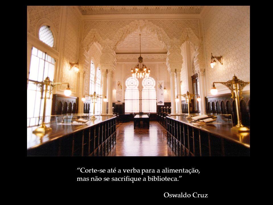 Corte-se até a verba para a alimentação, mas não se sacrifique a biblioteca. Oswaldo Cruz