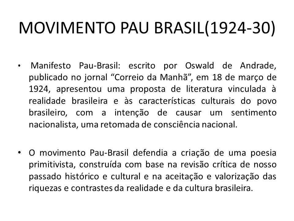 MOVIMENTO PAU BRASIL(1924-30) Manifesto Pau-Brasil: escrito por Oswald de Andrade, publicado no jornal Correio da Manhã, em 18 de março de 1924, apresentou uma proposta de literatura vinculada à realidade brasileira e às características culturais do povo brasileiro, com a intenção de causar um sentimento nacionalista, uma retomada de consciência nacional.
