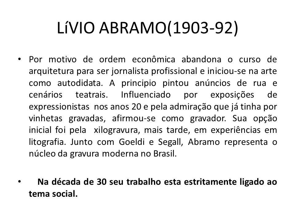LíVIO ABRAMO(1903-92) Por motivo de ordem econômica abandona o curso de arquitetura para ser jornalista profissional e iniciou-se na arte como autodidata.